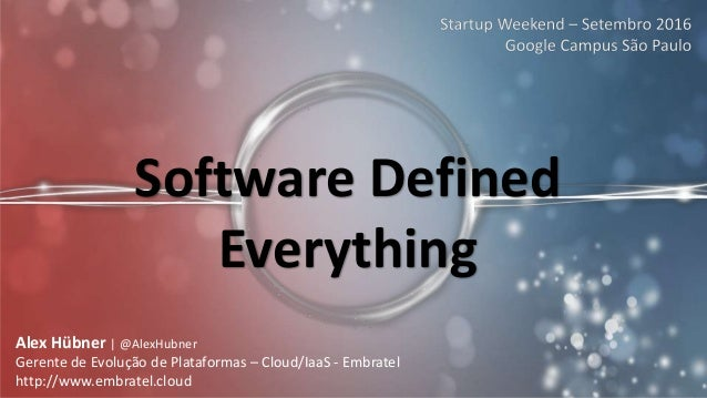 Software Defined Everything Alex Hübner | @AlexHubner Gerente de Evolução de Plataformas – Cloud/IaaS - Embratel http://ww...