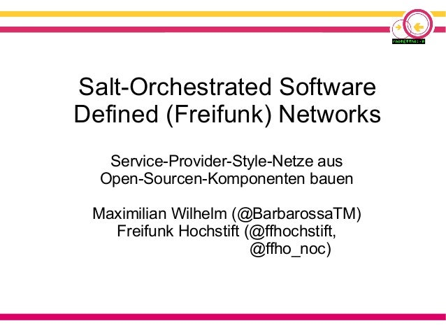Salt-Orchestrated Software Defined (Freifunk) Networks Service-Provider-Style-Netze aus Open-Sourcen-Komponenten bauen Max...