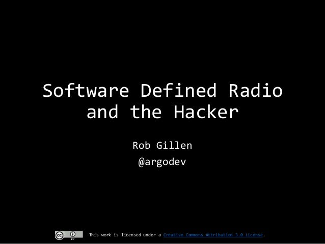 Software Defined Radio and the Hacker Rob Gillen @argodev  This work is licensed under a Creative Commons Attribution 3.0 ...