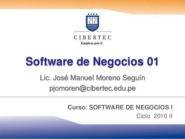 Software de Negocios 01 Lic. José Manuel Moreno Seguín pjomoren@cibertec.edu.pe Curso: SOFTWARE DE NEGOCIOS I Ciclo 2010 II