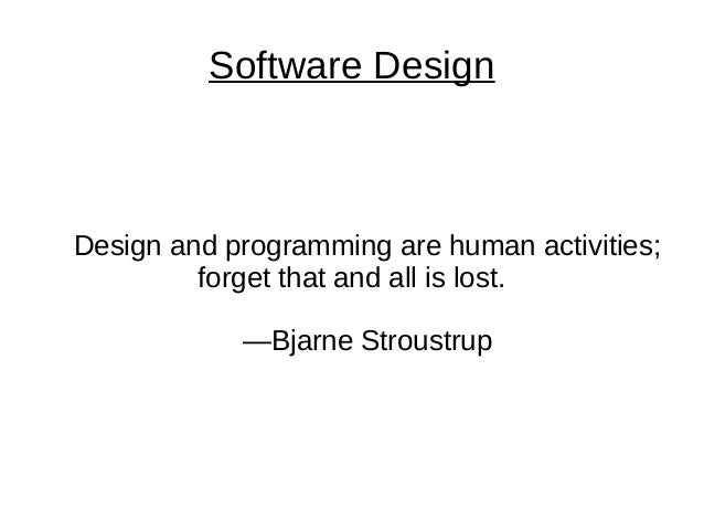 Software Design Design and programming are human activities; forget that and all is lost. —Bjarne Stroustrup