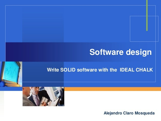 Software design Write SOLID software with the IDEAL CHALK  Company  LOGO Alejandro Claro Mosqueda