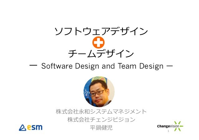 ソフトウェアデザイン チームデザイン ー Software Design and Team Design ー 株式会社永和システムマネジメント 株式会社チェンジビジョン 平鍋健児 1