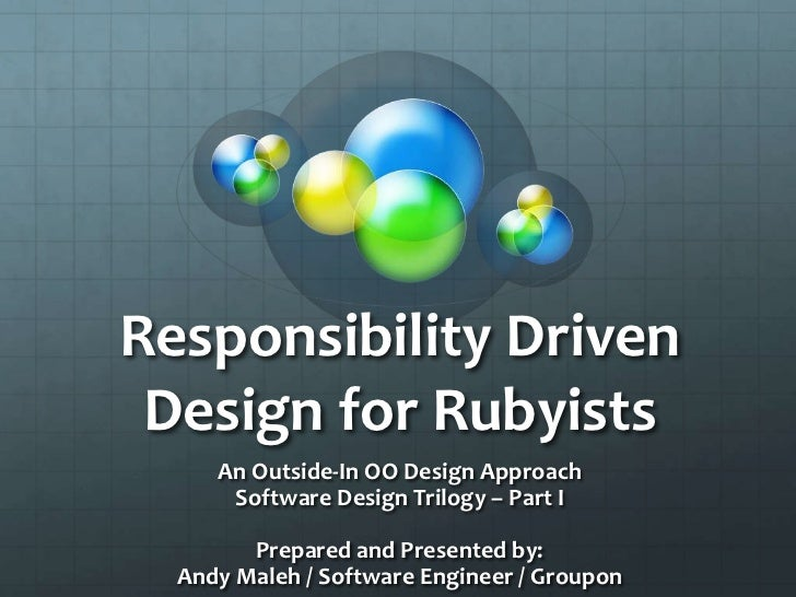 Responsibility Driven Design for Rubyists     An Outside-In OO Design Approach      Software Design Trilogy – Part I      ...
