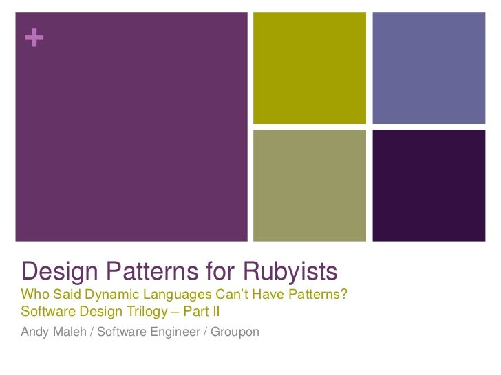 +Design Patterns for RubyistsWho Said Dynamic Languages Can't Have Patterns?Software Design Trilogy – Part IIAndy Maleh / ...