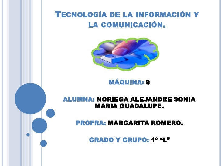 Tecnología de la información y la comunicación.<br />MÁQUINA: 9<br />ALUMNA: NORIEGA ALEJANDRE SONIA MARIA GUADALUPE.<br /...