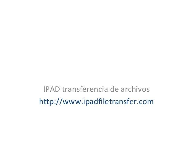 IPAD transferencia de archivos http://www.ipadfiletransfer.com