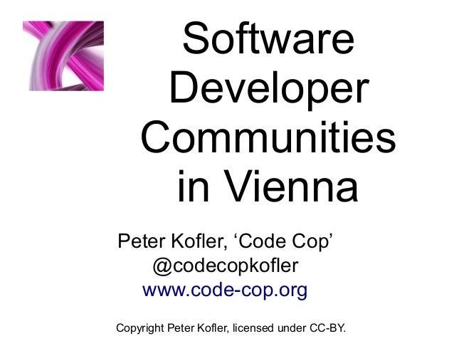 Software Developer Communities in Vienna Copyright Peter Kofler, licensed under CC-BY. Peter Kofler, 'Code Cop' @codecopko...