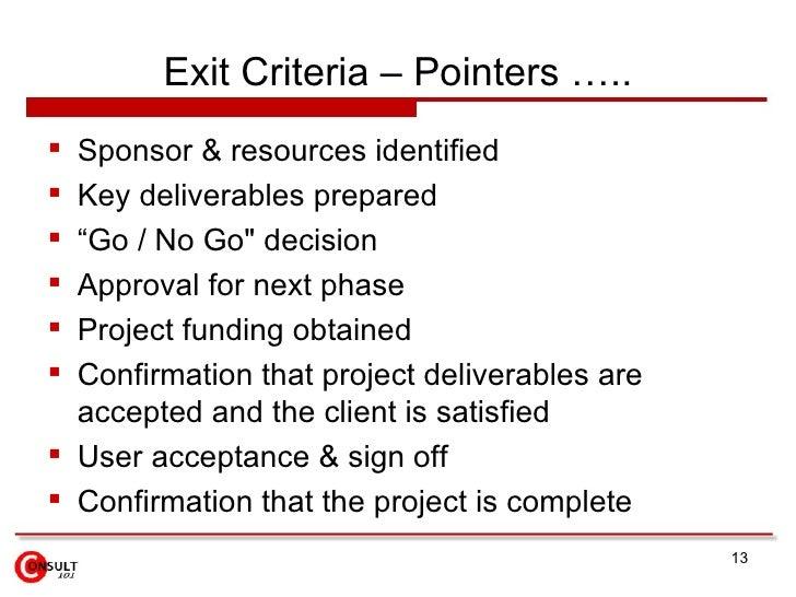 "Exit Criteria – Pointers …..  Sponsor & resources identified  Key deliverables prepared  ""Go / No Go"" decision  Approv..."