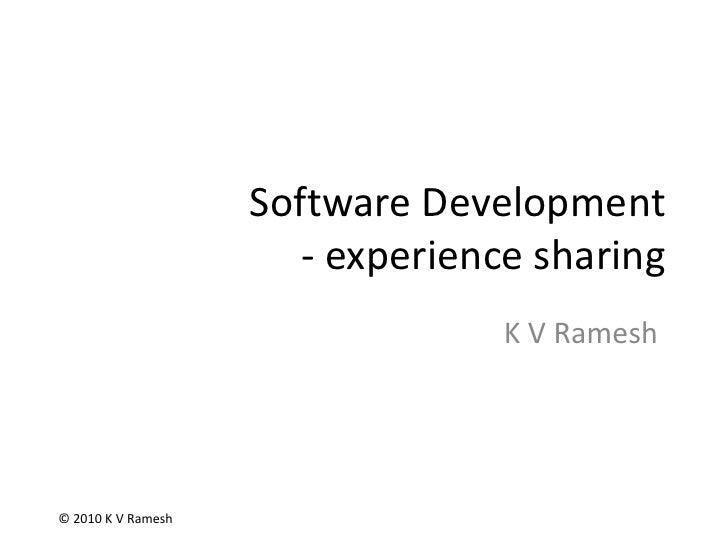 Software Development- experience sharing<br />K V Ramesh<br />© 2010 K V Ramesh<br />