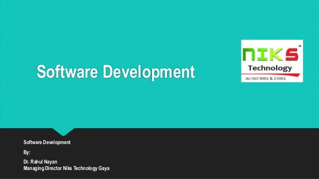 Software Development Software Development By: Dr. Rahul Nayan Managing Director Niks Technology Gaya