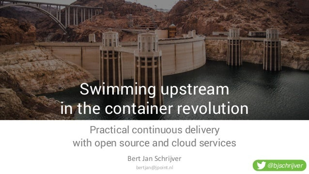 Swimming upstream in the container revolution Practical continuous delivery with open source and cloud services Bert  Ja...