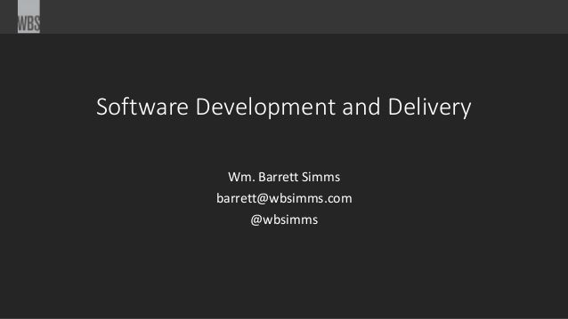Software Development and Delivery Wm. Barrett Simms barrett@wbsimms.com @wbsimms
