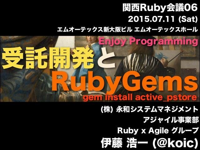 受託開発と (株) 永和システムマネジメント アジャイル事業部 Ruby x Agile グループ 伊藤 浩一 (@koic) Enjoy Programming RubyGemsgem install active_pstore エムオーテッ...