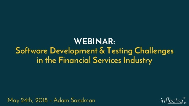 ® WEBINAR: Software Development & Testing Challenges in the Financial Services Industry May 24th, 2018 – Adam Sandman