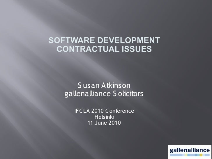 SOFTWARE DEVELOPMENT  CONTRACTUAL ISSUES          S usan Atkinson   gallenalliance S olicitors       IFC LA 2010 C onferen...