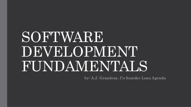 SOFTWARE DEVELOPMENT FUNDAMENTALS by: A.J. Grandeza, Co-founder Lean Agenda