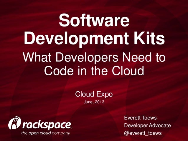 What Developers Need to Code in the Cloud Software Development Kits Everett Toews Developer Advocate @everett_toews Cloud ...