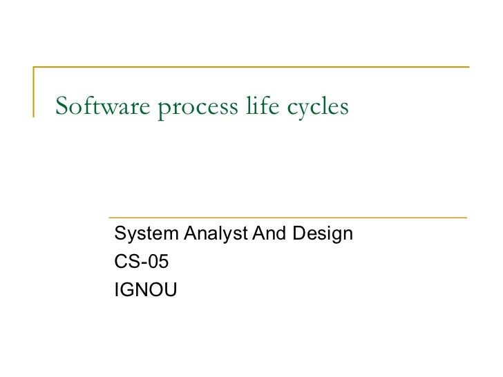 Software process life cycles System Analyst And Design CS-05 IGNOU