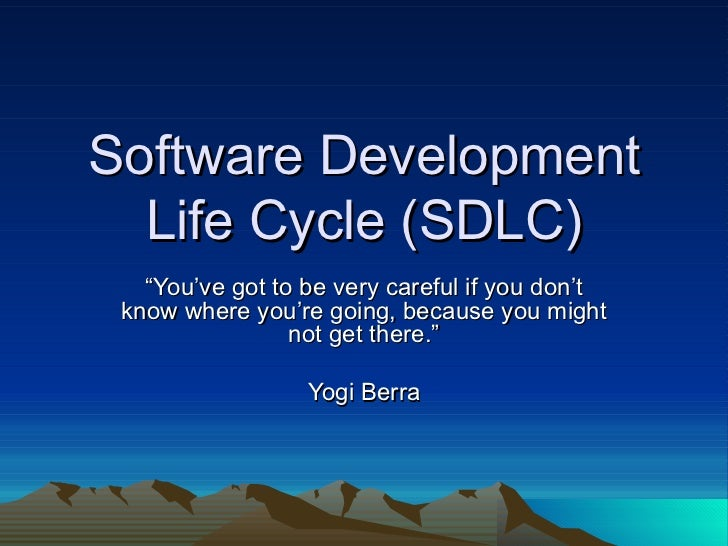 "Software Development  Life Cycle (SDLC)   ""You've got to be very careful if you don't know where you're going, because you..."