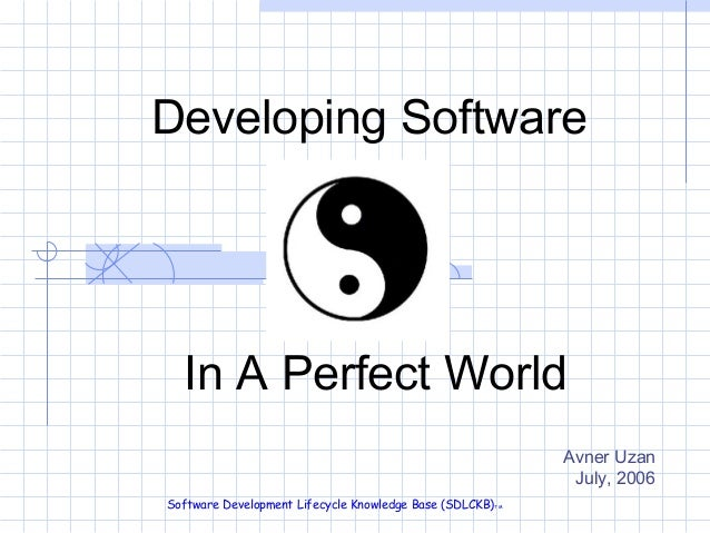 Developing Software  In A Perfect World Avner Uzan July, 2006 Software Development Lifecycle Knowledge Base (SDLCKB) TM