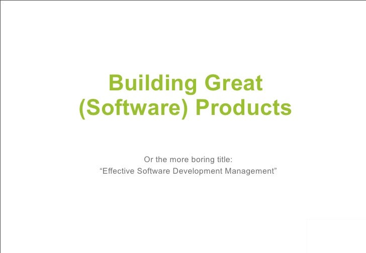 """Building Great(Software) Products             Or the more boring title: """"Effective Software Development Management"""""""