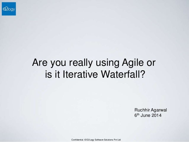 Confidential. © E2Logy Software Solutions Pvt Ltd Are you really using Agile or is it Iterative Waterfall? Ruchhir Agarwal...
