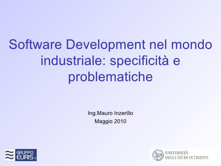 Software Development nel mondo industriale: specificità e problematiche Ing.Mauro Inzerillo Maggio 2010