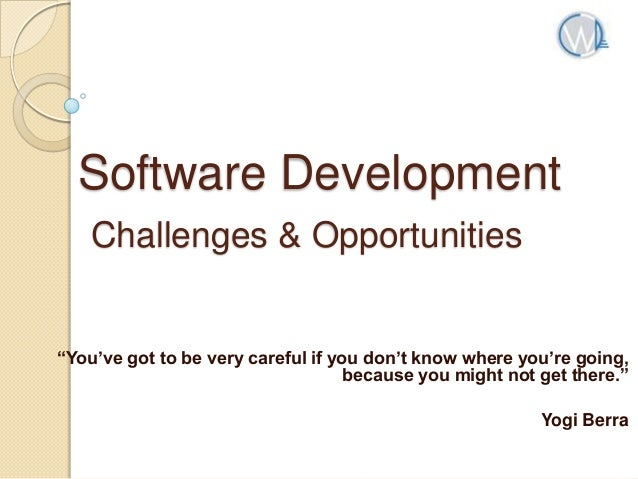 "Software Development Challenges & Opportunities  ""You've got to be very careful if you don't know where you're going, beca..."