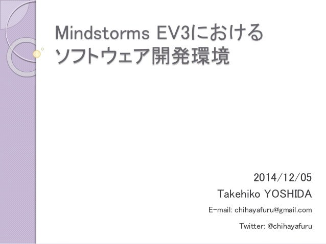Mindstorms EV3における ソフトウェア開発環境  2014/12/05  Takehiko YOSHIDA  E-mail: chihayafuru@gmail.com  Twitter: @chihayafuru