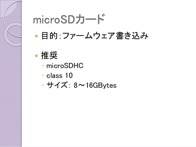 microSDカード  目的:ファームウェア書き込み  推奨  ◦microSDHC  ◦class 10  ◦サイズ:8~16GBytes