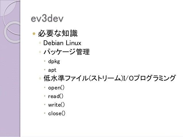 ev3dev  必要な知識  ◦Debian Linux  ◦パッケージ管理  dpkg  apt  ◦低水準ファイル(ストリーム)I/Oプログラミング  open()  read()  write()  close()