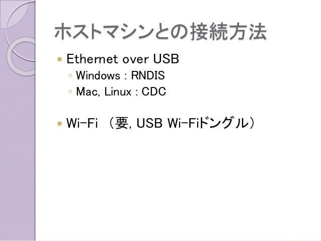 ホストマシンとの接続方法  Ethernet over USB  ◦Windows : RNDIS  ◦Mac, Linux : CDC  Wi-Fi(要, USB Wi-Fiドングル)
