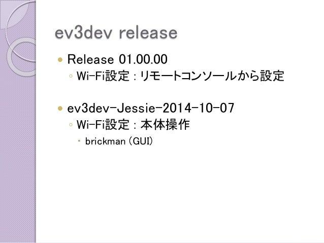 ev3dev release  Release 01.00.00  ◦Wi-Fi設定: リモートコンソールから設定  ev3dev-Jessie-2014-10-07  ◦Wi-Fi設定: 本体操作  brickman (GUI)