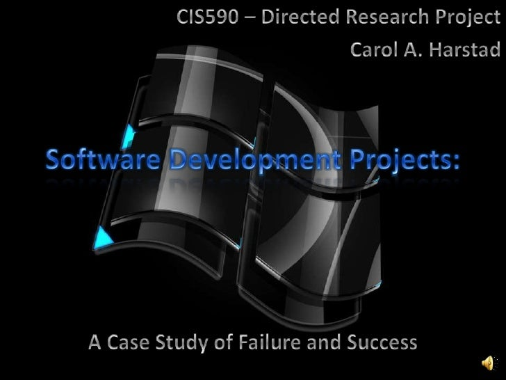 Software Development Projects:<br />CIS590 – Directed Research Project<br />Carol A. Harstad<br />A Case Study of Failure ...