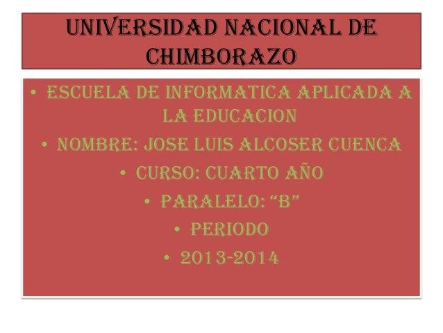 UNIVERSIDAD NACIONAL DE CHIMBORAZO • ESCUELA DE INFORMATICA APLICADA A LA EDUCACION • NOMBRE: Jose luis alcoser cuenca • C...