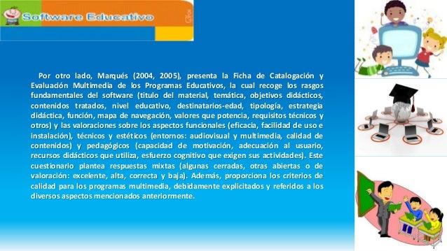 Por otro lado, Marqués (2004, 2005), presenta la Ficha de Catalogación y Evaluación Multimedia de los Programas Educativos...