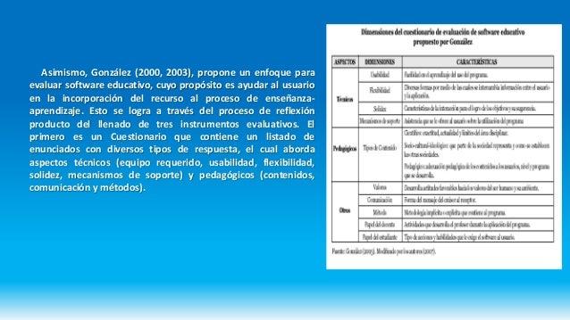 Asimismo, González (2000, 2003), propone un enfoque para evaluar software educativo, cuyo propósito es ayudar al usuario e...