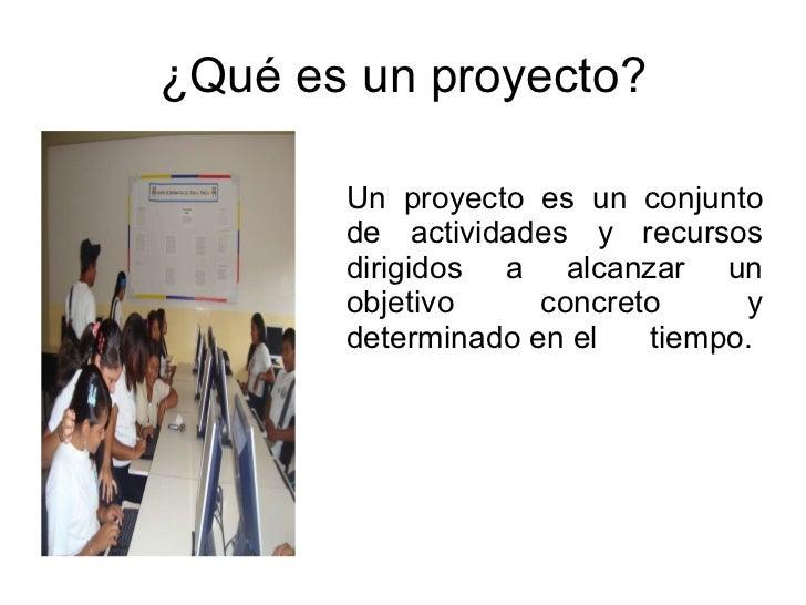 ¿Qué es un proyecto? <ul><li>Un proyecto es un conjunto de actividades y recursos dirigidos a alcanzar un objetivo concret...