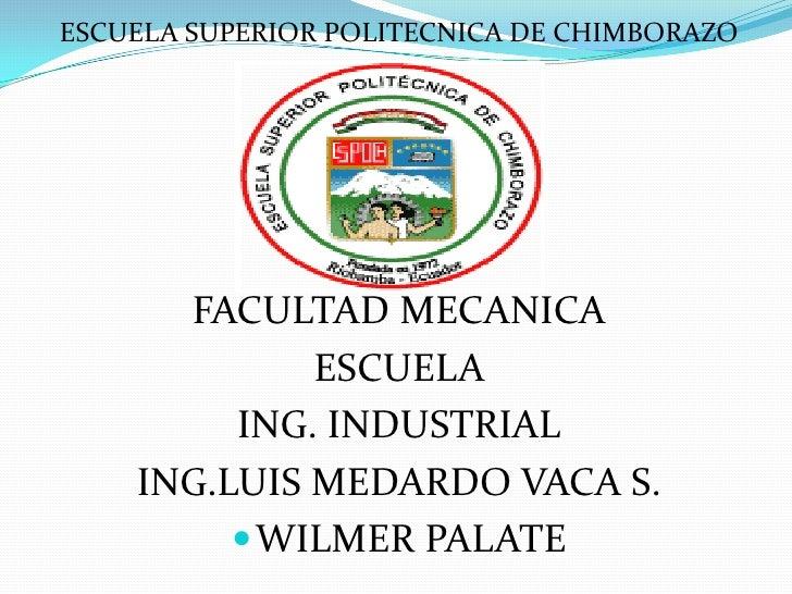 ESCUELA SUPERIOR POLITECNICA DE CHIMBORAZO      FACULTAD MECANICA             ESCUELA         ING. INDUSTRIAL    ING.LUIS ...