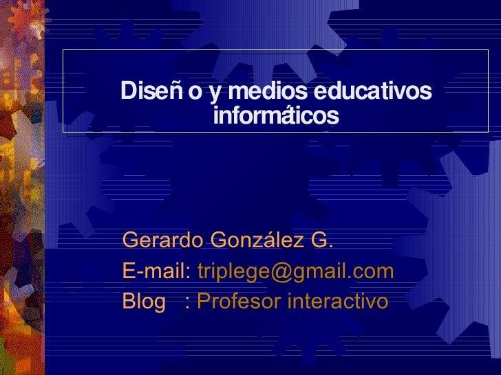 Diseño y medios educativos informáticos Gerardo González G. E-mail:  [email_address] Blog   :  Profesor interactivo