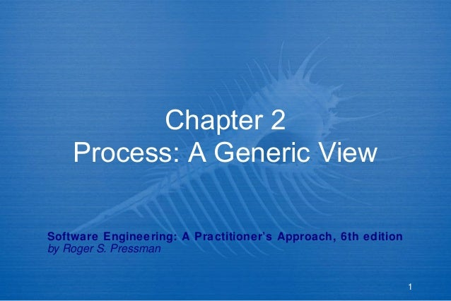 Chapter 2 Process: A Generic View Software Engineering: A Practitioner's Approach, 6th edition by Roger S. Pressman  1