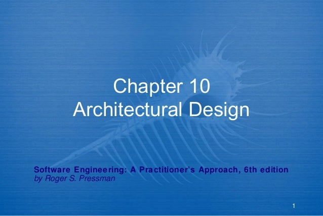 Chapter 10 Architectural Design Software Engineering: A Practitioner's Approach, 6th edition by Roger S. Pressman  1