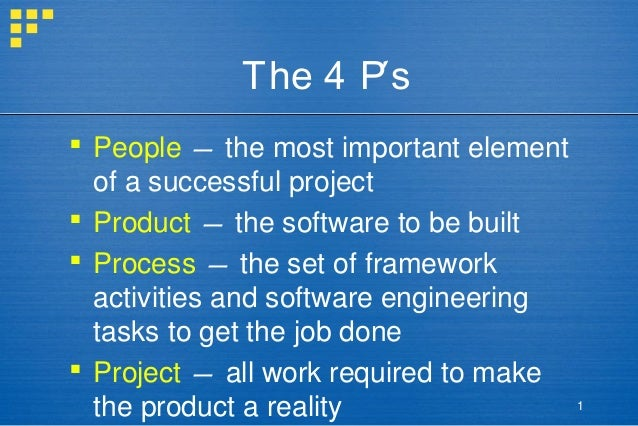 The 4 P's  People — the most important element of a successful project  Product — the software to be built  Process — t...