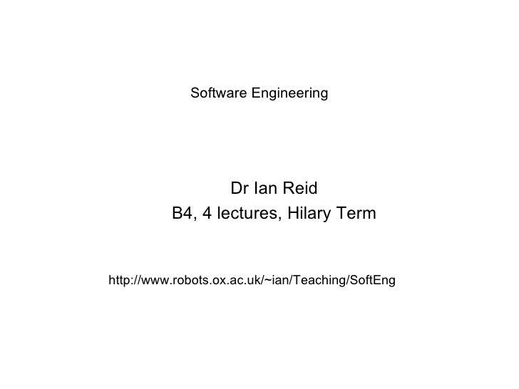 Software Engineering <ul><ul><li>Dr Ian Reid </li></ul></ul><ul><ul><li>B4, 4 lectures, Hilary Term </li></ul></ul>http://...