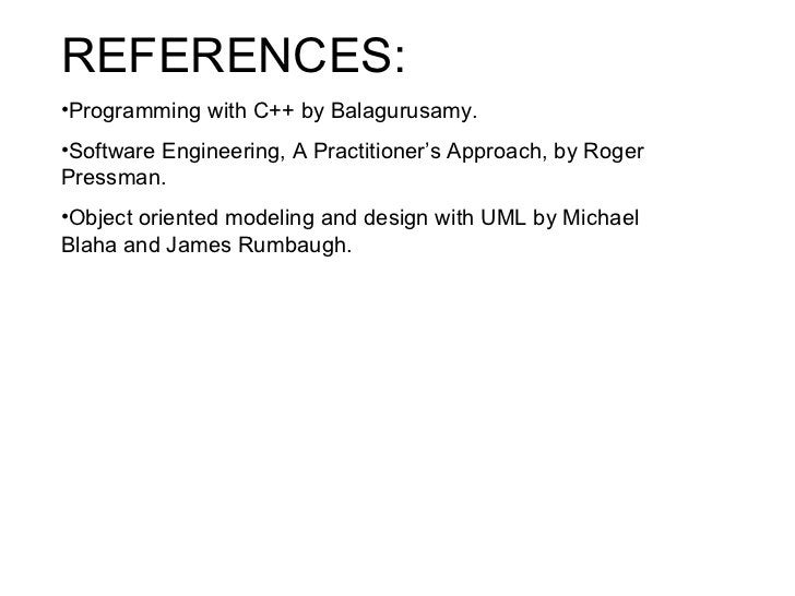 <ul><li>REFERENCES: </li></ul><ul><li>Programming with C++ by Balagurusamy. </li></ul><ul><li>Software Engineering, A Prac...
