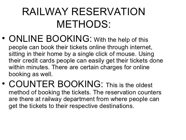 RAILWAY RESERVATION METHODS: <ul><li>ONLINE BOOKING:  With the help of this people can book their tickets online through i...