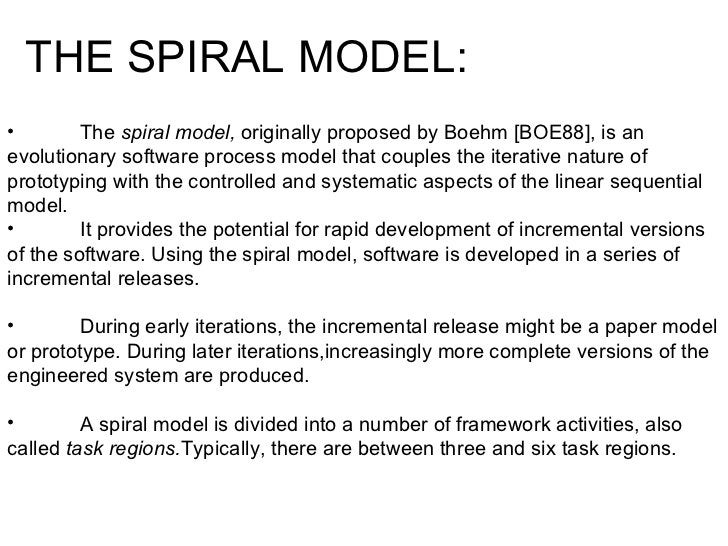 <ul><li>The  spiral model,  originally proposed by Boehm [BOE88], is an evolutionary software process model that couples t...
