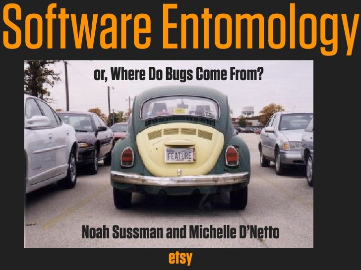 Software Entomology      or, Where Do Bugs Come From?    Noah Sussman and Michelle D'Netto                 etsy