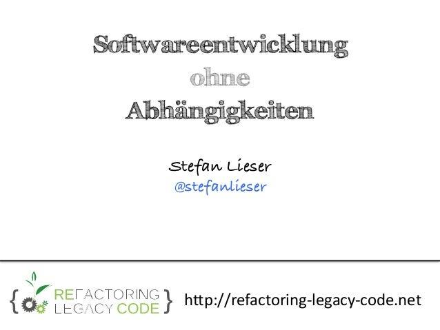 Softwareentwicklung ohne Abhängigkeiten  Stefan Lieser @stefanlieser http://refactoring-legacy-code.net